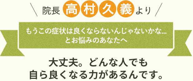 院長 高村久義より  もうこの症状は良くならないんじゃないかな...とお悩みのあなたへ 大丈夫。どんな人でも自ら良くなる力があるんです。