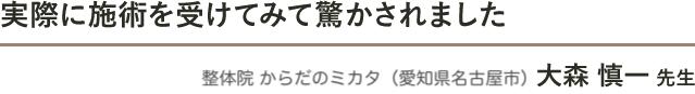実際に施術を受けてみて驚かされました 整体院 からだのミカタ(愛知県名古屋市) 大森 慎一 先生